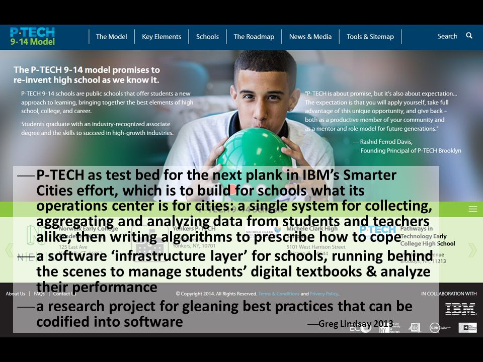 P-TECH as test bed for the next plank in IBM's Smarter Cities effort, which is to build for schools what its operations center is for cities: a single system for collecting, aggregating and analyzing data from students and teachers alike, then writing algorithms to prescribe how to cope