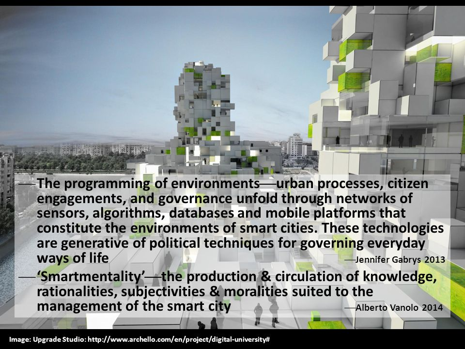 The programming of environmentsurban processes, citizen engagements, and governance unfold through networks of sensors, algorithms, databases and mobile platforms that constitute the environments of smart cities. These technologies are generative of political techniques for governing everyday ways of life Jennifer Gabrys 2013