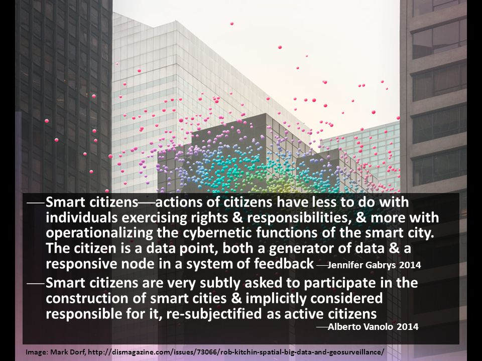 Smart citizensactions of citizens have less to do with individuals exercising rights & responsibilities, & more with operationalizing the cybernetic functions of the smart city. The citizen is a data point, both a generator of data & a responsive node in a system of feedback Jennifer Gabrys 2014