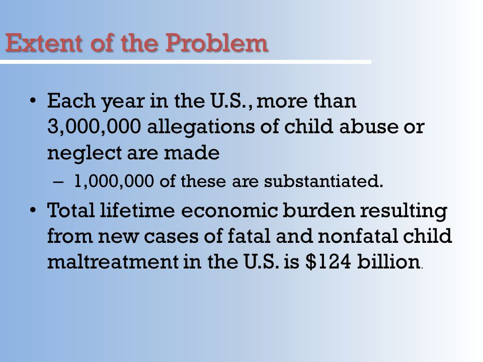 Extent of the Problem Each year in the U.S., more than 3,000,000 allegations of child abuse or neglect are made.