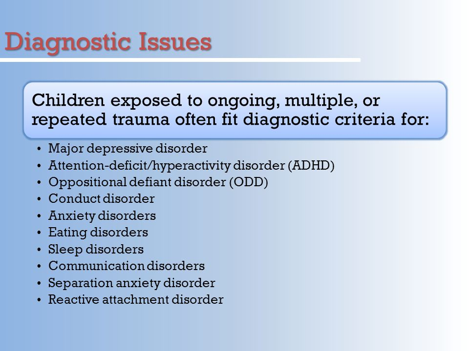 Diagnostic Issues Children exposed to ongoing, multiple, or repeated trauma often fit diagnostic criteria for: