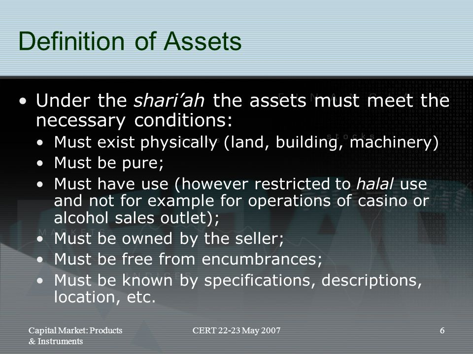 Definition of Assets Under the shari'ah the assets must meet the necessary conditions: Must exist physically (land, building, machinery)