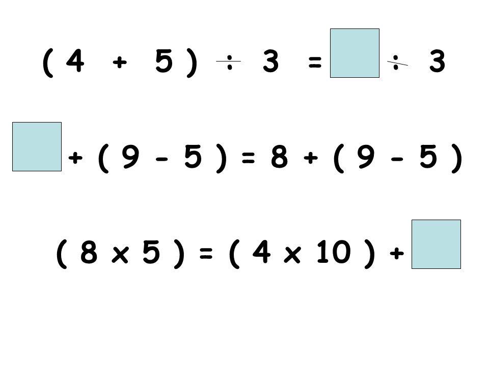 ( 4 + 5 ) : 3 = : 3 + ( 9 - 5 ) = 8 + ( 9 - 5 ) ( 8 x 5 ) = ( 4 x 10 ) +