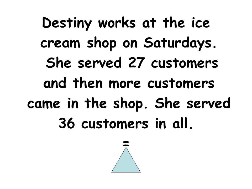 Destiny works at the ice cream shop on Saturdays.