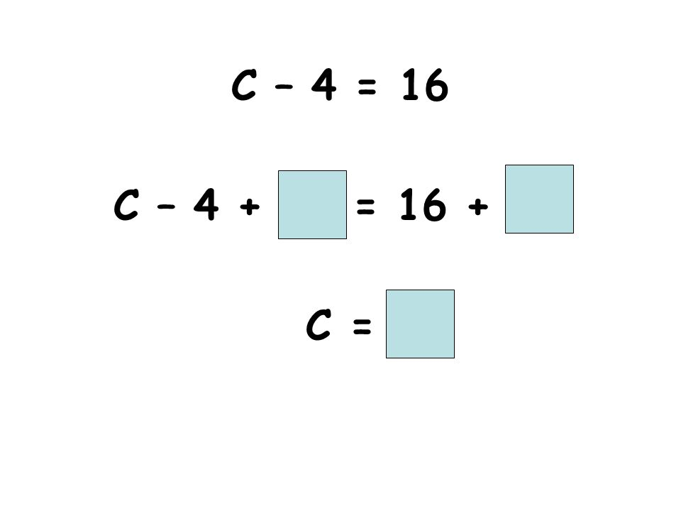 C – 4 = 16 C – 4 + = 16 + C =