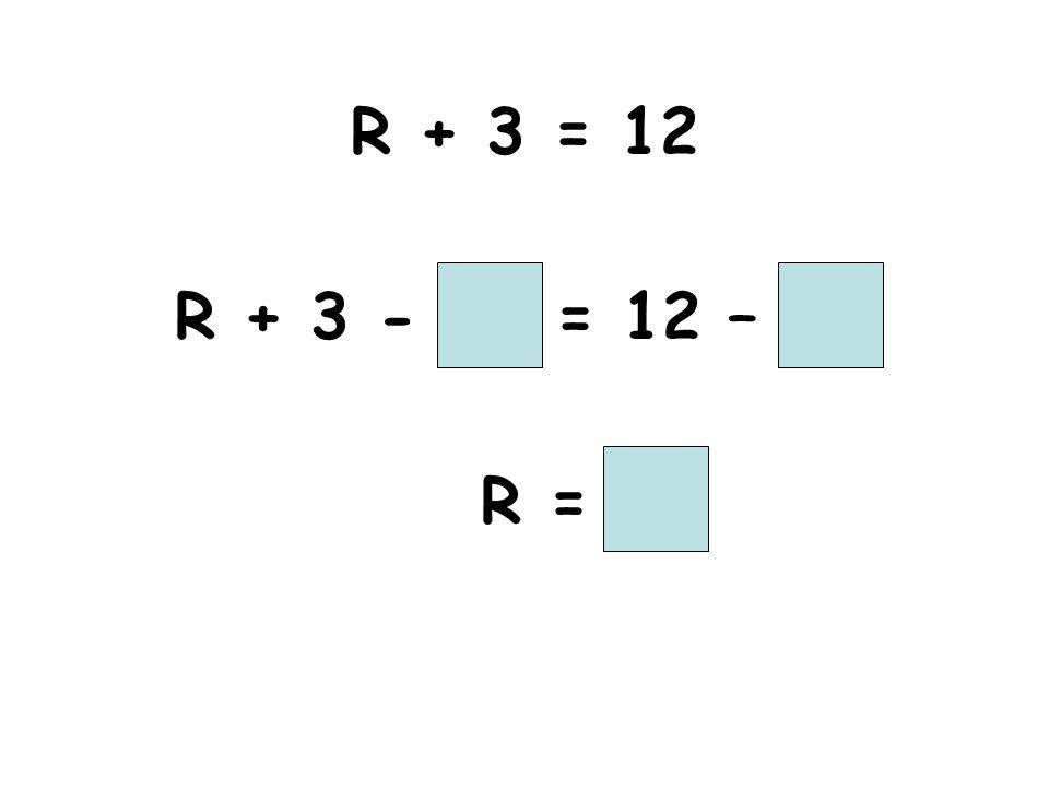 R + 3 = 12 R + 3 - = 12 – R =