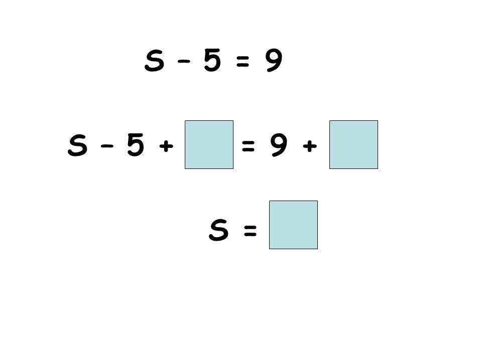 S – 5 = 9 S – 5 + = 9 + S =