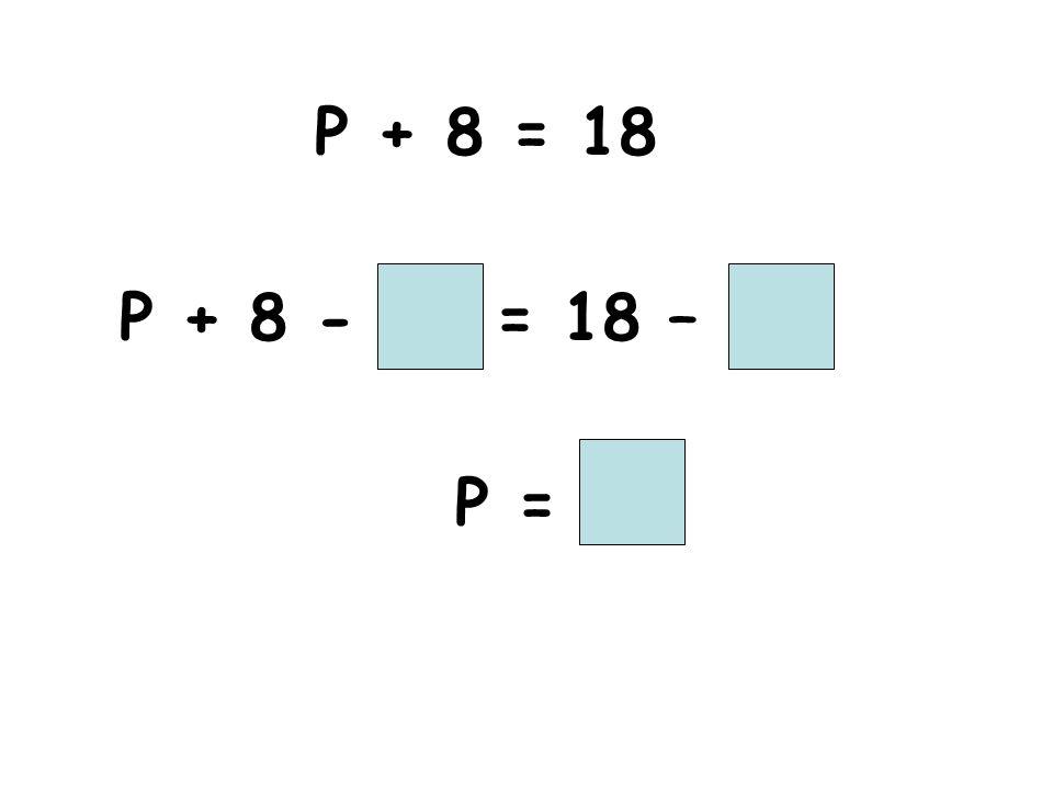 P + 8 = 18 P + 8 - = 18 – P =