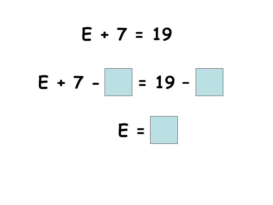 E + 7 = 19 E + 7 - = 19 – E =