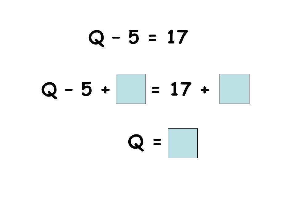 Q – 5 = 17 Q – 5 + = 17 + Q =