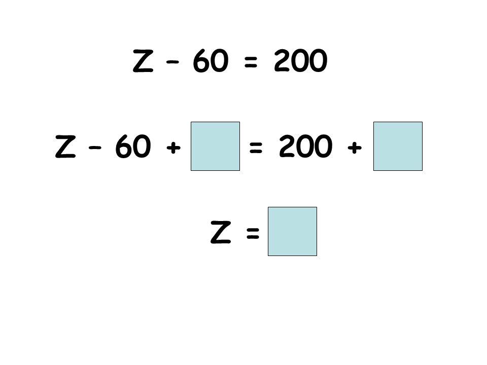 Z – 60 = 200 Z – 60 + = 200 + Z =