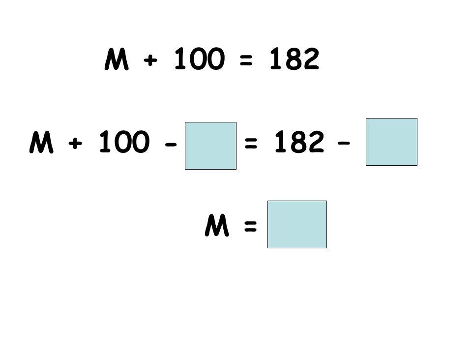 M + 100 = 182 M + 100 - = 182 – M =
