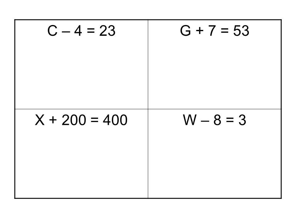 C – 4 = 23 G + 7 = 53 X + 200 = 400 W – 8 = 3