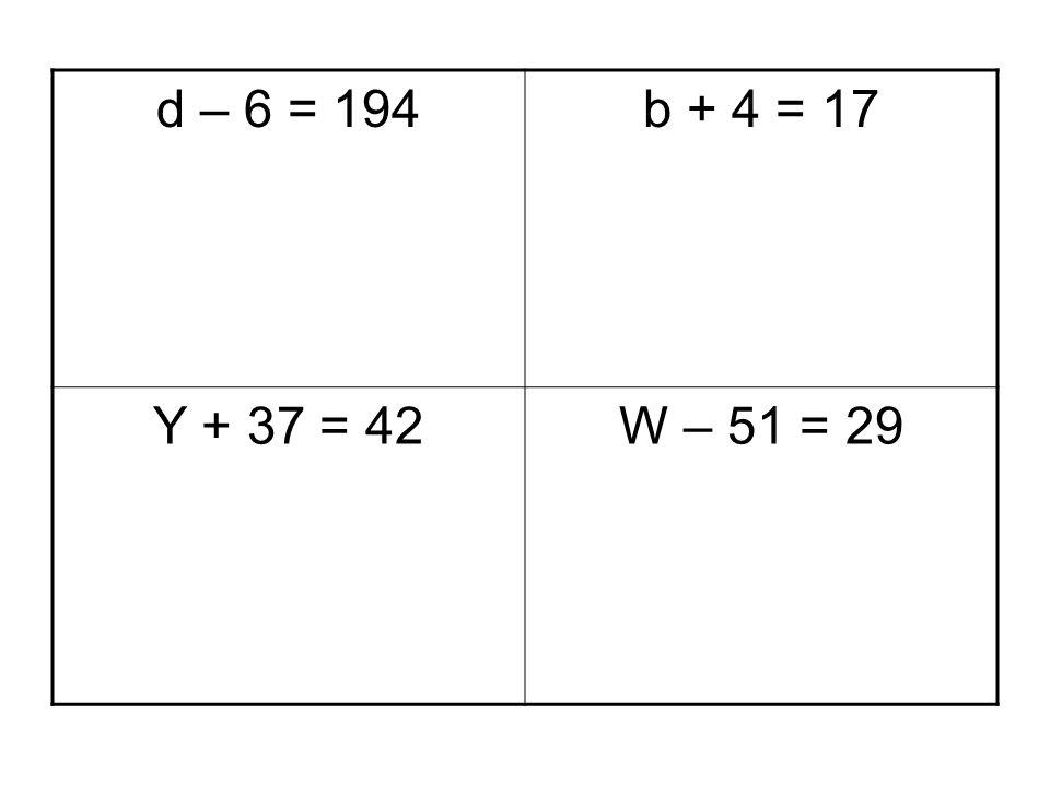 d – 6 = 194 b + 4 = 17 Y + 37 = 42 W – 51 = 29