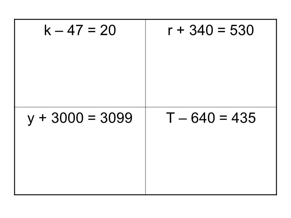 k – 47 = 20 r + 340 = 530 y + 3000 = 3099 T – 640 = 435