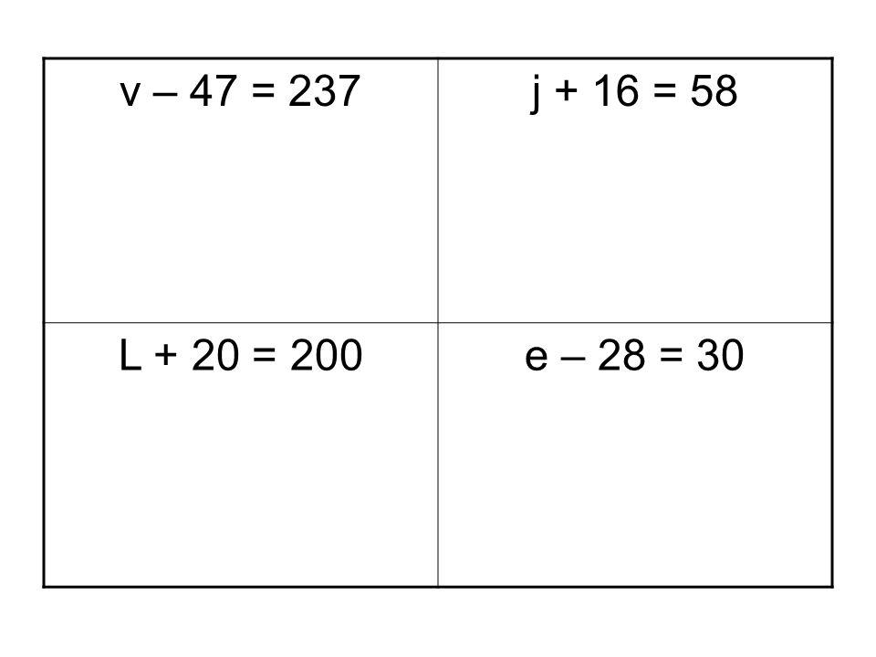 v – 47 = 237 j + 16 = 58 L + 20 = 200 e – 28 = 30