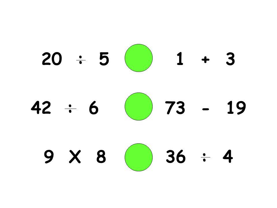 20 : 5 1 + 3 : 6 73 - 19 9 X 8 36 : 4