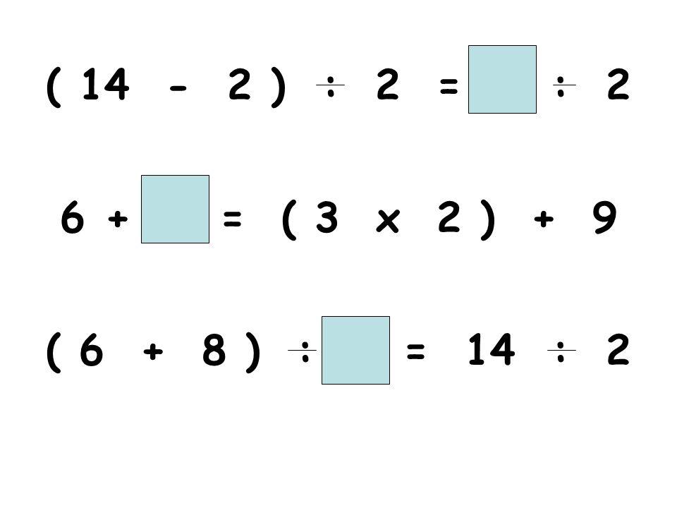 ( 14 - 2 ) : 2 = : 2 + = ( 3 x 2 ) + 9 ( 6 + 8 ) : = 14 : 2