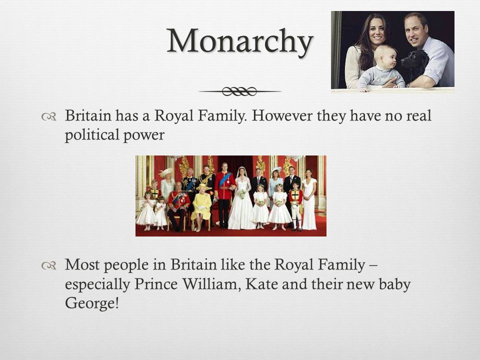 Monarchy Britain has a Royal Family. However they have no real political power.