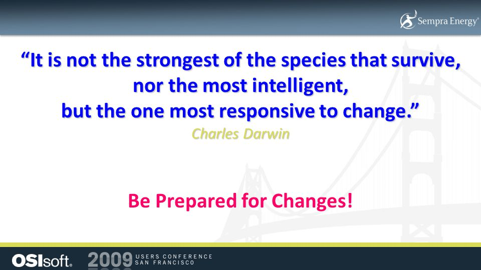 It is not the strongest of the species that survive, nor the most intelligent, but the one most responsive to change. Charles Darwin Be Prepared for Changes!