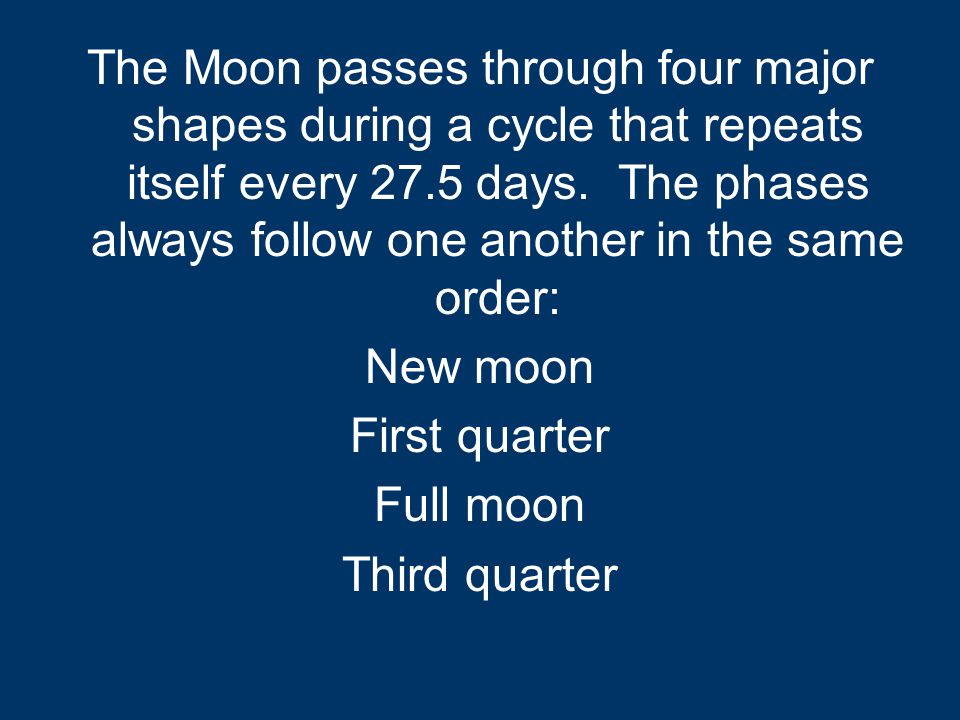 The Moon passes through four major shapes during a cycle that repeats itself every 27.5 days. The phases always follow one another in the same order:
