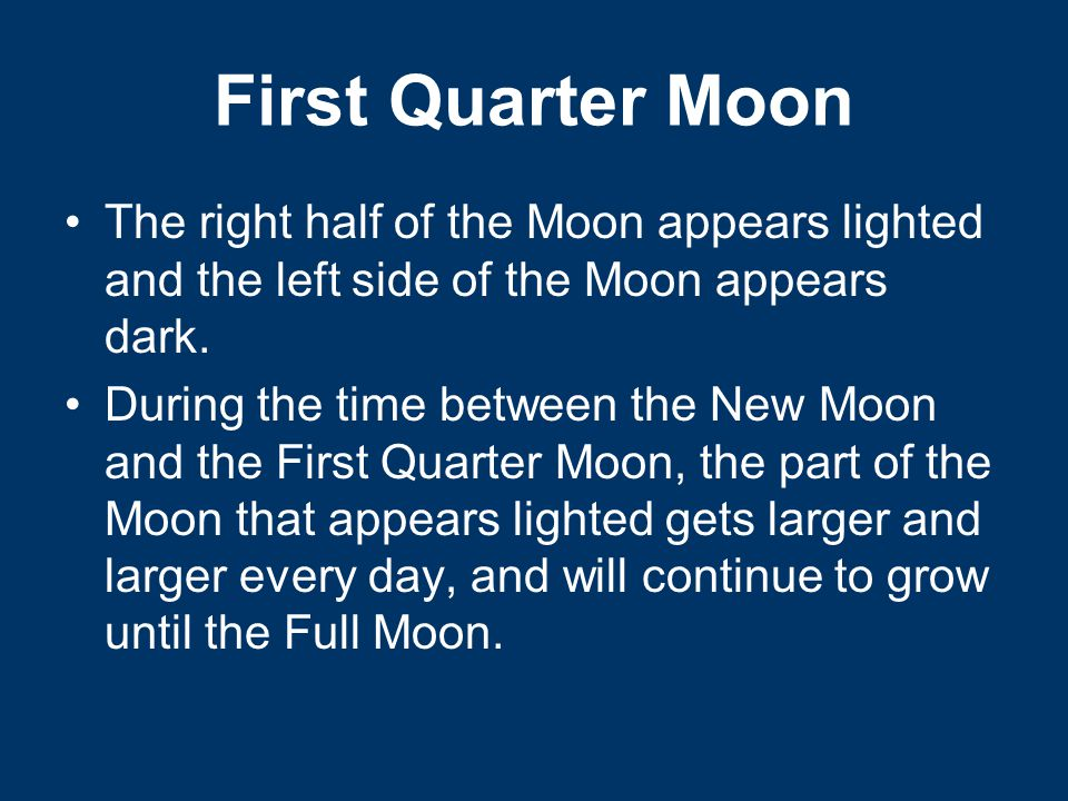 First Quarter Moon The right half of the Moon appears lighted and the left side of the Moon appears dark.