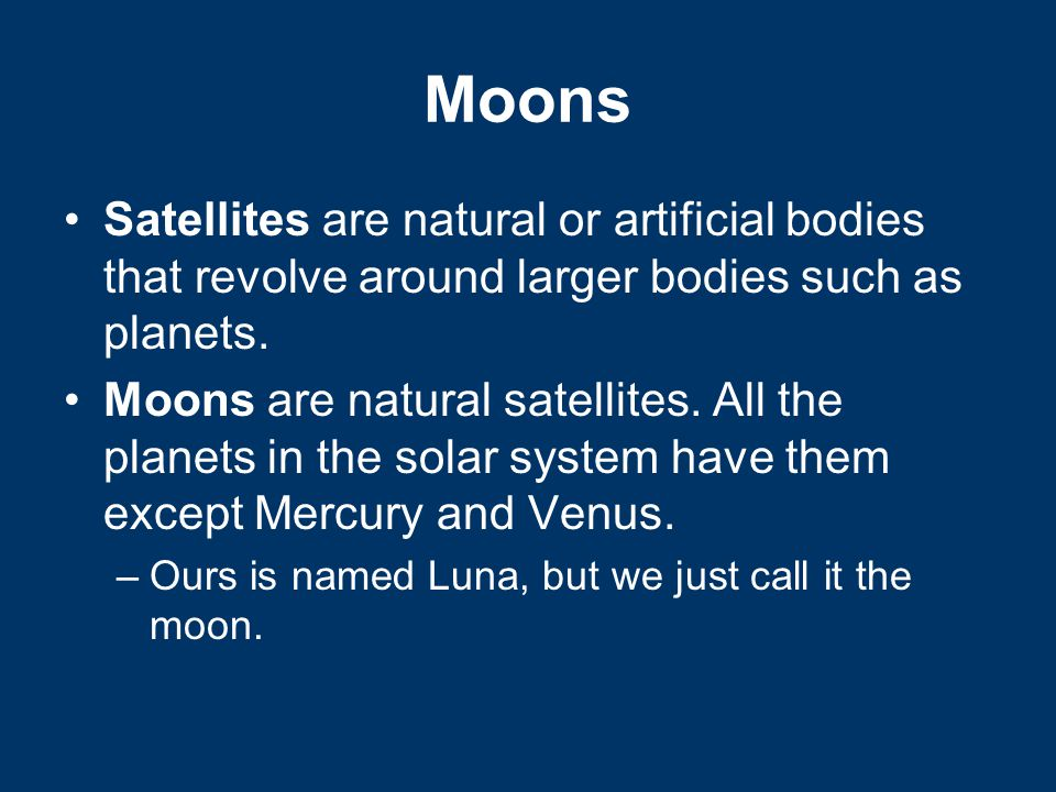 Moons Satellites are natural or artificial bodies that revolve around larger bodies such as planets.