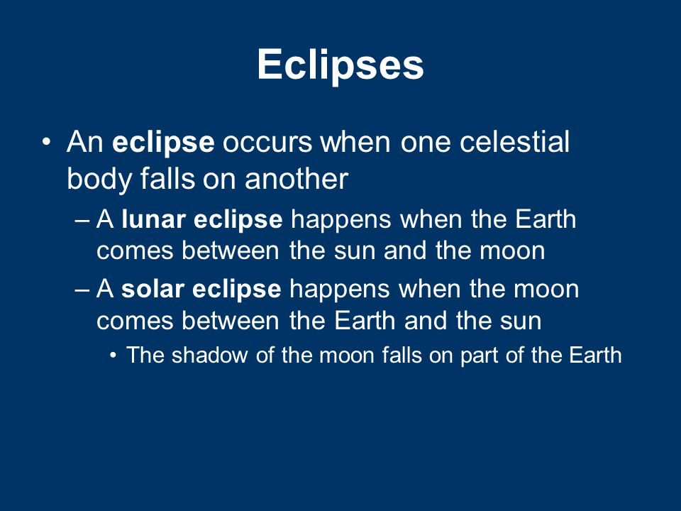 Eclipses An eclipse occurs when one celestial body falls on another