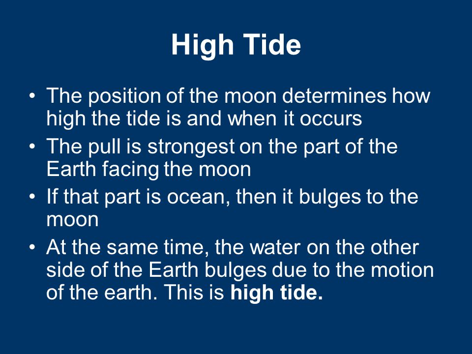 High Tide The position of the moon determines how high the tide is and when it occurs.