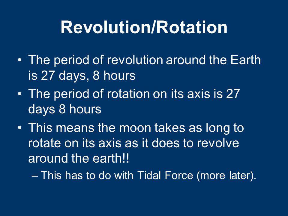 Revolution/Rotation The period of revolution around the Earth is 27 days, 8 hours. The period of rotation on its axis is 27 days 8 hours.