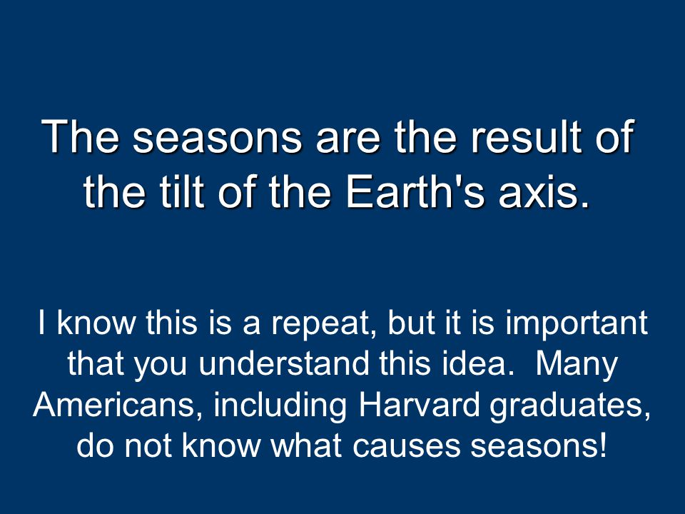 The seasons are the result of the tilt of the Earth s axis.