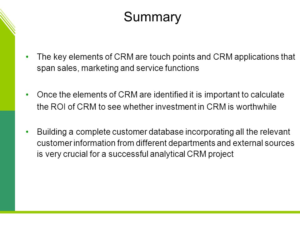 Summary The key elements of CRM are touch points and CRM applications that span sales, marketing and service functions.