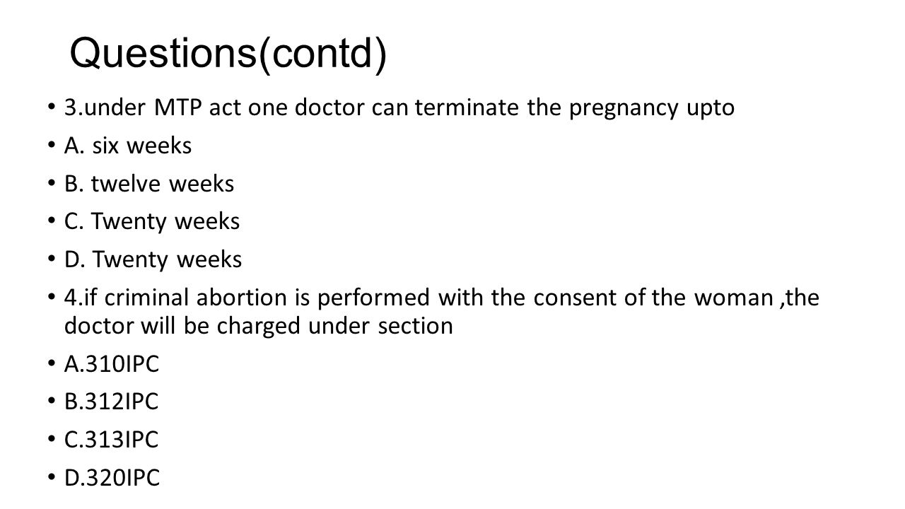 Questions(contd) 3.under MTP act one doctor can terminate the pregnancy upto. A. six weeks. B. twelve weeks.