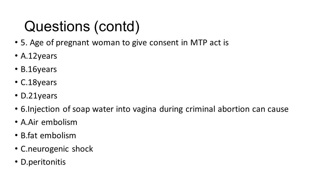 Questions (contd) 5. Age of pregnant woman to give consent in MTP act is. A.12years. B.16years. C.18years.