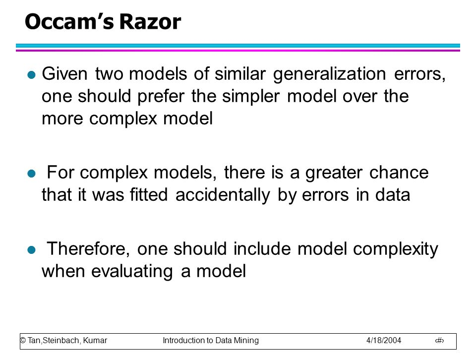 Occam's Razor Given two models of similar generalization errors, one should prefer the simpler model over the more complex model.