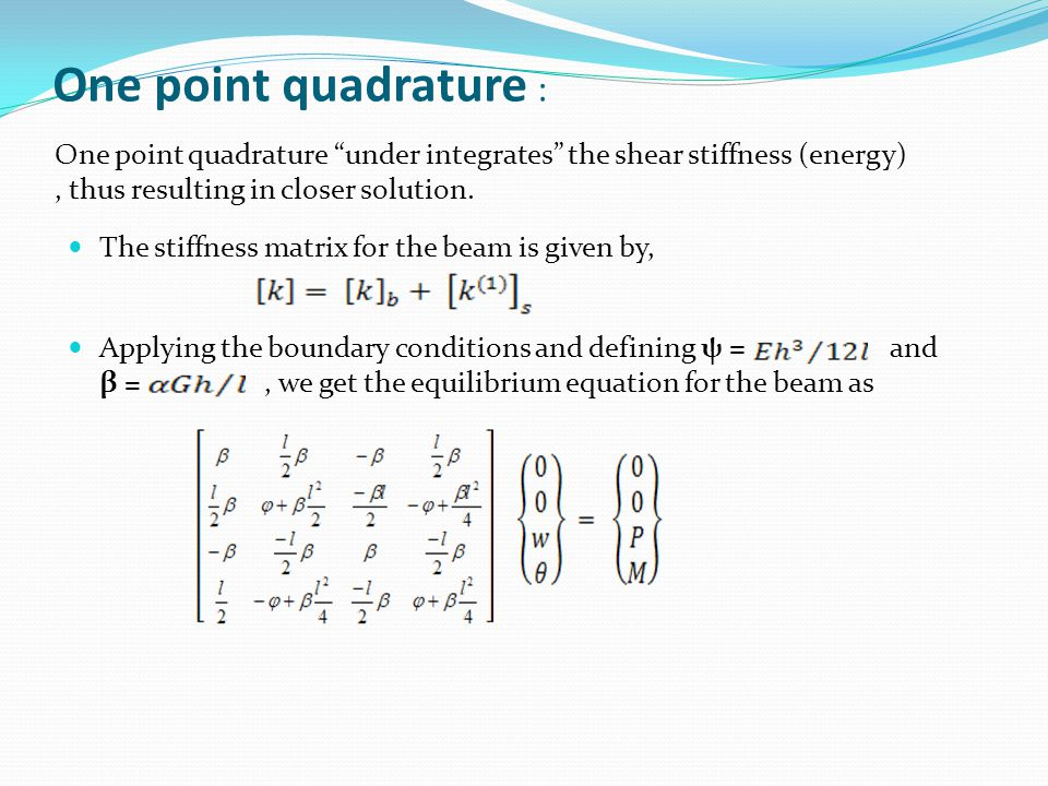 One point quadrature : One point quadrature under integrates the shear stiffness (energy) , thus resulting in closer solution.