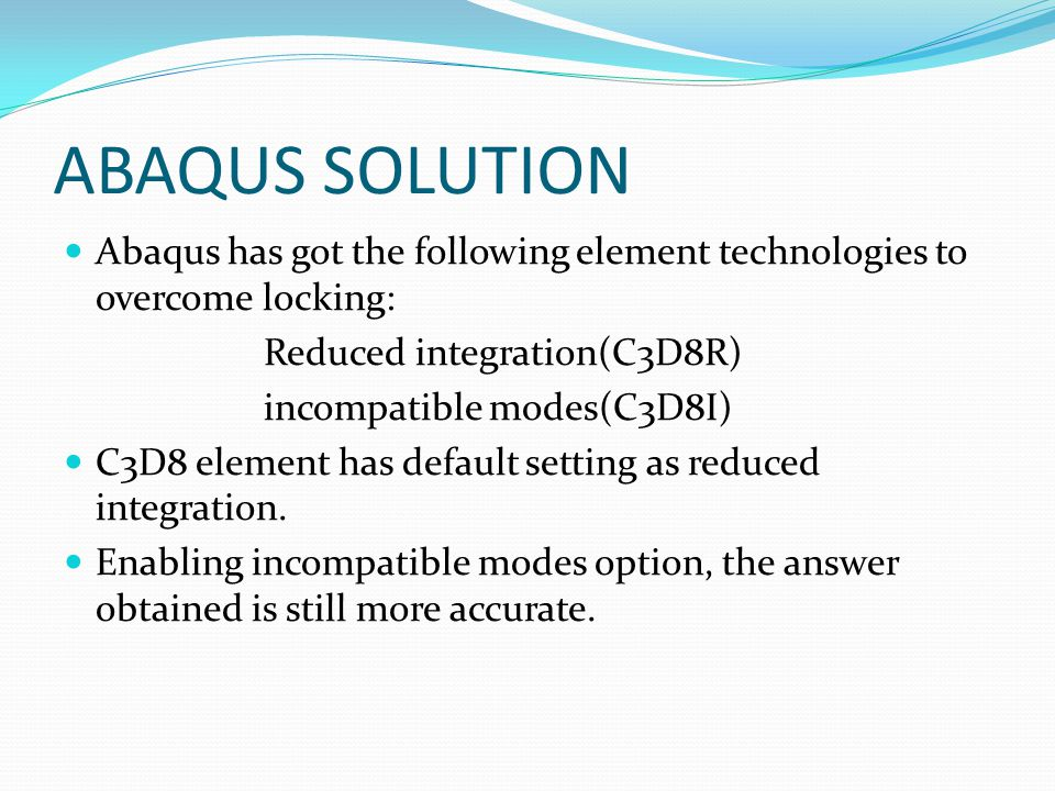 ABAQUS SOLUTION Abaqus has got the following element technologies to overcome locking: Reduced integration(C3D8R)