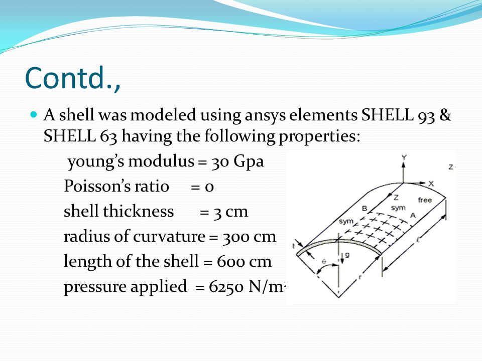 Contd., A shell was modeled using ansys elements SHELL 93 & SHELL 63 having the following properties:
