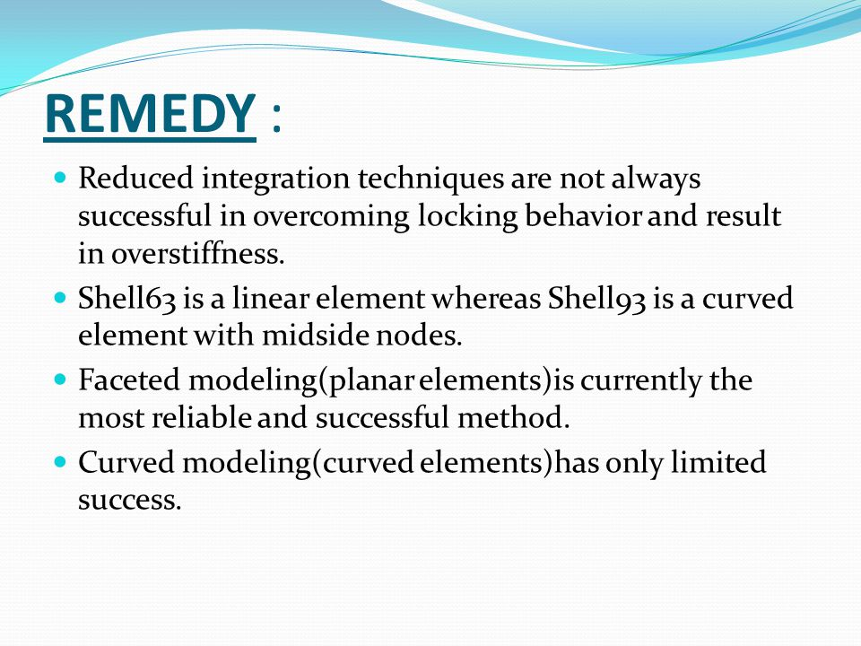 REMEDY : Reduced integration techniques are not always successful in overcoming locking behavior and result in overstiffness.