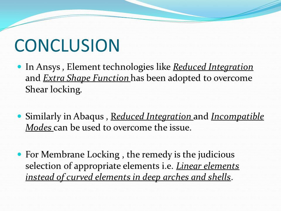 CONCLUSION In Ansys , Element technologies like Reduced Integration and Extra Shape Function has been adopted to overcome Shear locking.