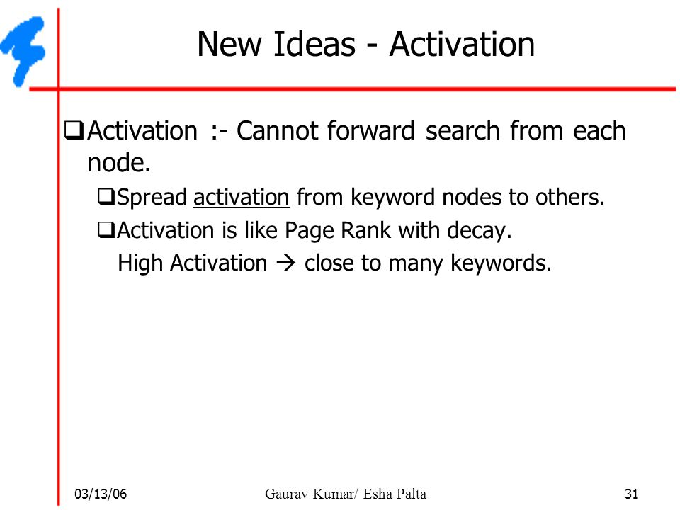 New Ideas - Activation Activation :- Cannot forward search from each node. Spread activation from keyword nodes to others.