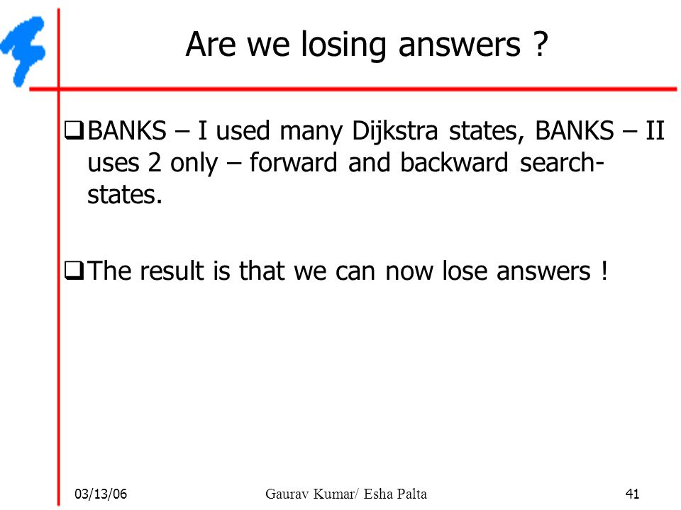 Are we losing answers BANKS – I used many Dijkstra states, BANKS – II uses 2 only – forward and backward search- states.