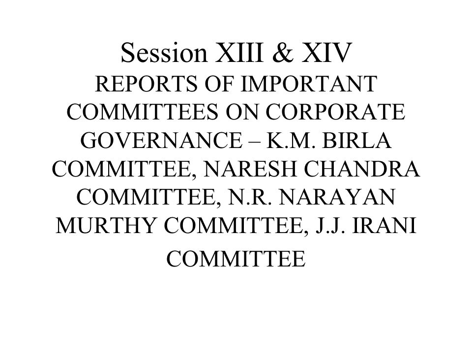 Session XIII & XIV REPORTS OF IMPORTANT COMMITTEES ON CORPORATE GOVERNANCE – K.M. BIRLA COMMITTEE, NARESH CHANDRA COMMITTEE, N.R. NARAYAN MURTHY COMMITTEE, J.J. IRANI COMMITTEE