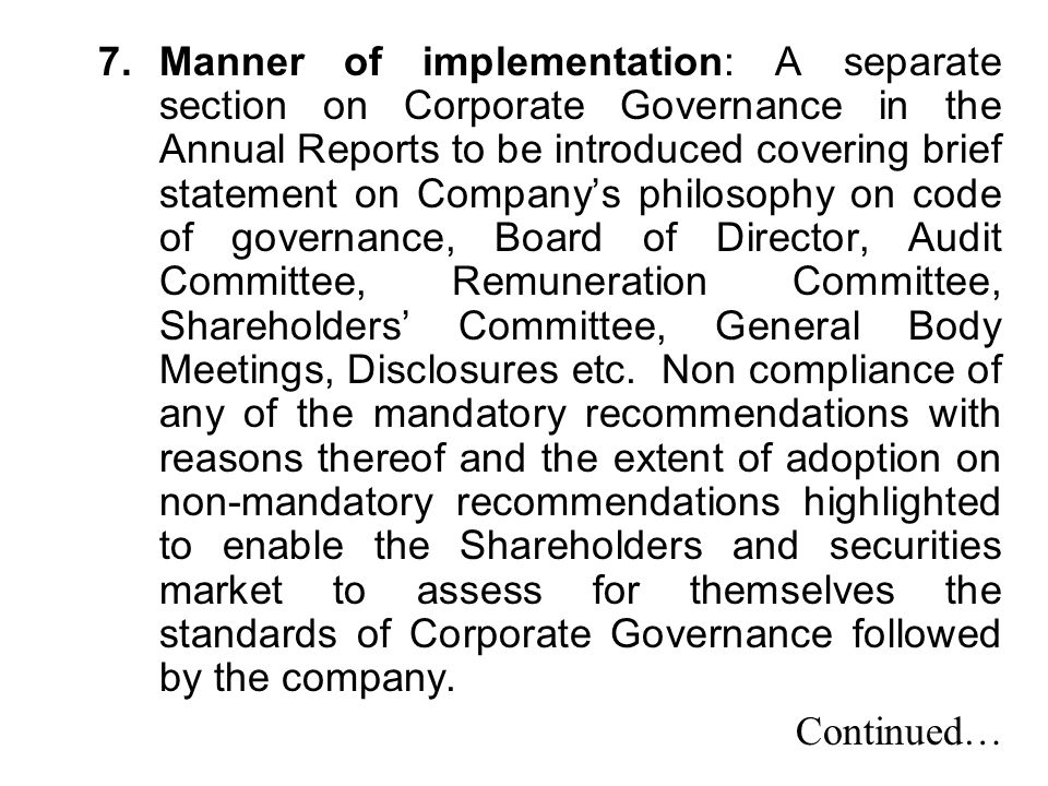 Manner of implementation: A separate section on Corporate Governance in the Annual Reports to be introduced covering brief statement on Company's philosophy on code of governance, Board of Director, Audit Committee, Remuneration Committee, Shareholders' Committee, General Body Meetings, Disclosures etc. Non compliance of any of the mandatory recommendations with reasons thereof and the extent of adoption on non-mandatory recommendations highlighted to enable the Shareholders and securities market to assess for themselves the standards of Corporate Governance followed by the company.