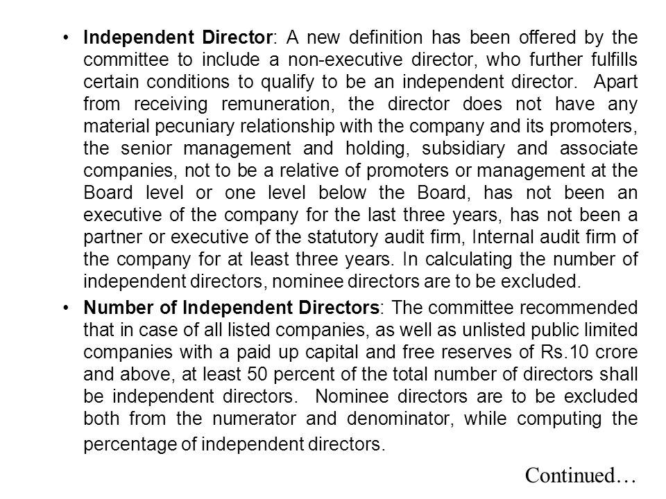 Independent Director: A new definition has been offered by the committee to include a non-executive director, who further fulfills certain conditions to qualify to be an independent director. Apart from receiving remuneration, the director does not have any material pecuniary relationship with the company and its promoters, the senior management and holding, subsidiary and associate companies, not to be a relative of promoters or management at the Board level or one level below the Board, has not been an executive of the company for the last three years, has not been a partner or executive of the statutory audit firm, Internal audit firm of the company for at least three years. In calculating the number of independent directors, nominee directors are to be excluded.