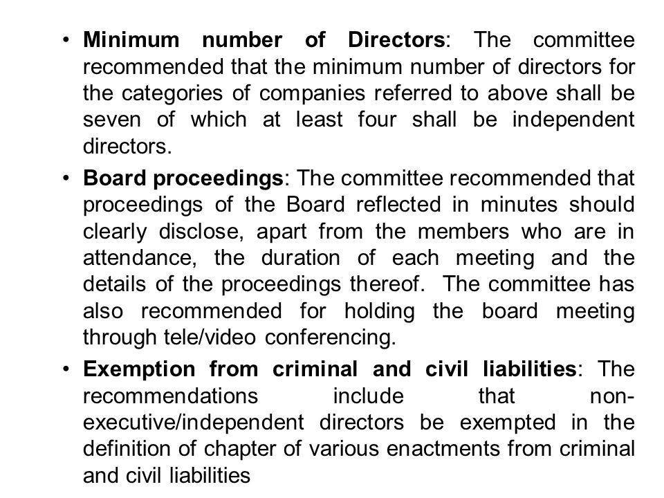 Minimum number of Directors: The committee recommended that the minimum number of directors for the categories of companies referred to above shall be seven of which at least four shall be independent directors.
