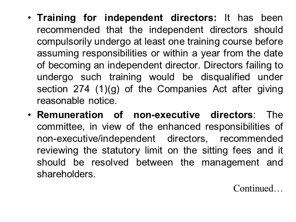 Training for independent directors: It has been recommended that the independent directors should compulsorily undergo at least one training course before assuming responsibilities or within a year from the date of becoming an independent director. Directors failing to undergo such training would be disqualified under section 274 (1)(g) of the Companies Act after giving reasonable notice.