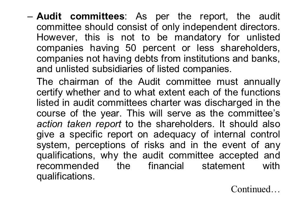 Audit committees: As per the report, the audit committee should consist of only independent directors. However, this is not to be mandatory for unlisted companies having 50 percent or less shareholders, companies not having debts from institutions and banks, and unlisted subsidiaries of listed companies.