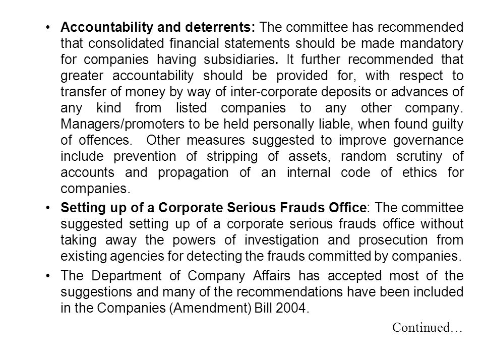 Accountability and deterrents: The committee has recommended that consolidated financial statements should be made mandatory for companies having subsidiaries. It further recommended that greater accountability should be provided for, with respect to transfer of money by way of inter-corporate deposits or advances of any kind from listed companies to any other company. Managers/promoters to be held personally liable, when found guilty of offences. Other measures suggested to improve governance include prevention of stripping of assets, random scrutiny of accounts and propagation of an internal code of ethics for companies.