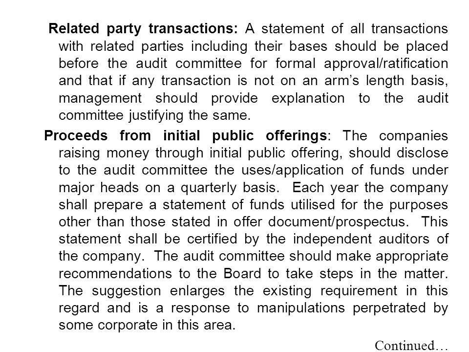Related party transactions: A statement of all transactions with related parties including their bases should be placed before the audit committee for formal approval/ratification and that if any transaction is not on an arm's length basis, management should provide explanation to the audit committee justifying the same.